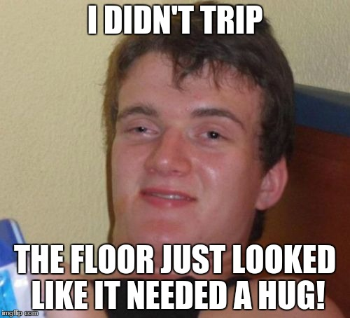 Sorry if this is a repost. i dont know if it is. | I DIDN'T TRIP THE FLOOR JUST LOOKED LIKE IT NEEDED A HUG! | image tagged in memes,10 guy | made w/ Imgflip meme maker