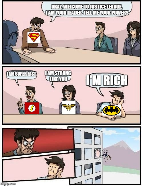 Money can't have everything b!tch | OKAY, WELCOME TO JUSTICE LEAGUE, I AM YOUR LEADER. TELL ME YOUR POWERS I AM SUPER FAST I AM STRONG LIKE YOU I'M RICH | image tagged in memes,boardroom meeting suggestion,justice league,superheroes,funny | made w/ Imgflip meme maker