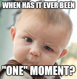 "Skeptical Baby Meme | WHEN HAS IT EVER BEEN ""ONE"" MOMENT? 