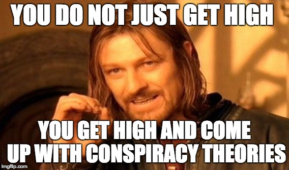 One Does Not Simply | YOU DO NOT JUST GET HIGH YOU GET HIGH AND COME UP WITH CONSPIRACY THEORIES | image tagged in memes,one does not simply | made w/ Imgflip meme maker
