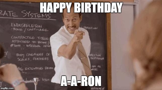 Happy Birthday A-A-Ron  | HAPPY BIRTHDAY A-A-RON | image tagged in happy birthday | made w/ Imgflip meme maker