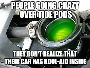 PEOPLE GOING CRAZY OVER TIDE PODS THEY DON'T REALIZE THAT THEIR CAR HAS KOOL-AID INSIDE | image tagged in tide pods,kool-aid,antifreeze | made w/ Imgflip meme maker