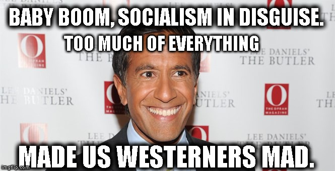 Mad Westerners | BABY BOOM, SOCIALISM IN DISGUISE. MADE US WESTERNERS MAD. TOO MUCH OF EVERYTHING | image tagged in baby boom,socialism,madness,west went mad | made w/ Imgflip meme maker