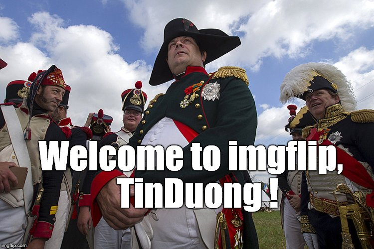 Welcome to imgflip,  TinDuong ! | made w/ Imgflip meme maker