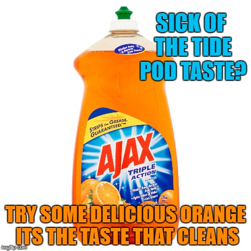 SICK OF THE TIDE POD TASTE? TRY SOME DELICIOUS ORANGE ITS THE TASTE THAT CLEANS | image tagged in ajax,tidepods | made w/ Imgflip meme maker