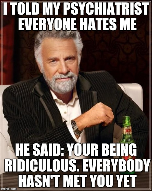classic Rodney Dangerfield! | I TOLD MY PSYCHIATRIST EVERYONE HATES ME HE SAID: YOUR BEING RIDICULOUS. EVERYBODY HASN'T MET YOU YET | image tagged in memes,the most interesting man in the world | made w/ Imgflip meme maker