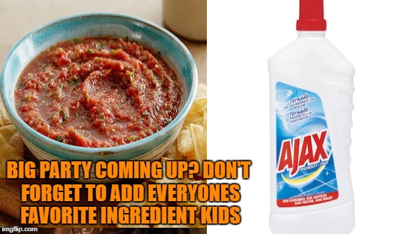BIG PARTY COMING UP? DON'T FORGET TO ADD EVERYONES FAVORITE INGREDIENT KIDS | image tagged in ajax party salsa best tasting | made w/ Imgflip meme maker