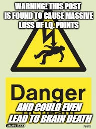 WARNING! THIS POST IS FOUND TO CAUSE MASSIVE LOSS OF I.Q. POINTS AND COULD EVEN LEAD TO BRAIN DEATH | image tagged in warning | made w/ Imgflip meme maker