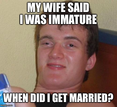 10 Guy Meme | MY WIFE SAID I WAS IMMATURE WHEN DID I GET MARRIED? | image tagged in memes,10 guy | made w/ Imgflip meme maker