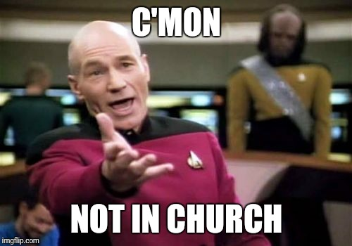 Picard Wtf Meme | C'MON NOT IN CHURCH | image tagged in memes,picard wtf | made w/ Imgflip meme maker