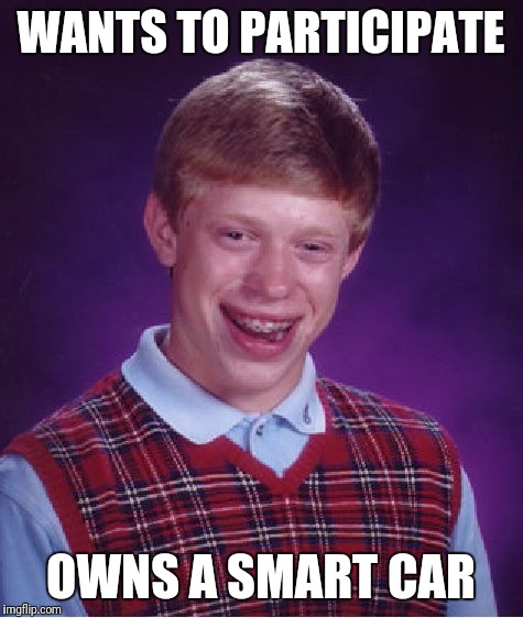 Bad Luck Brian Meme | WANTS TO PARTICIPATE OWNS A SMART CAR | image tagged in memes,bad luck brian | made w/ Imgflip meme maker
