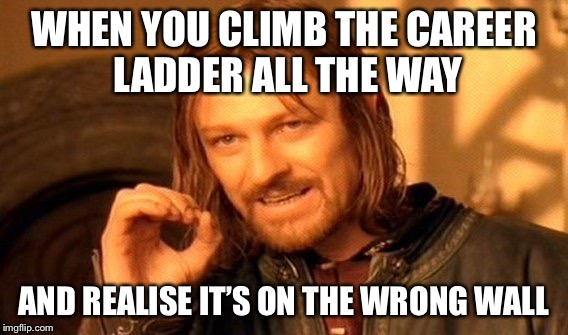 One Does Not Simply Meme | WHEN YOU CLIMB THE CAREER LADDER ALL THE WAY AND REALISE IT'S ON THE WRONG WALL | image tagged in memes,one does not simply | made w/ Imgflip meme maker