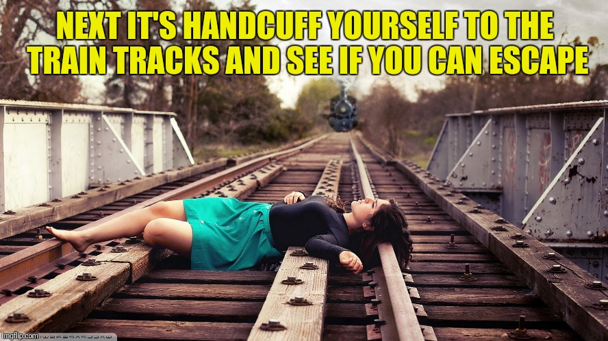 NEXT IT'S HANDCUFF YOURSELF TO THE TRAIN TRACKS AND SEE IF YOU CAN ESCAPE | made w/ Imgflip meme maker