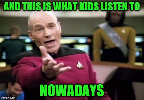 Picard Wtf Meme | AND THIS IS WHAT KIDS LISTEN TO NOWADAYS | image tagged in memes,picard wtf | made w/ Imgflip meme maker