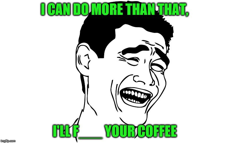 I CAN DO MORE THAN THAT, I'LL F___ YOUR COFFEE | made w/ Imgflip meme maker
