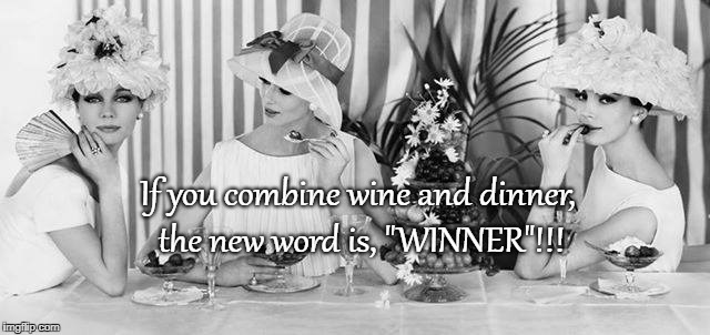 "It's a winner... | If you combine wine and dinner, the new word is, ""WINNER""!!! 