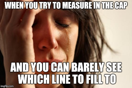 First World Problems Meme | WHEN YOU TRY TO MEASURE IN THE CAP AND YOU CAN BARELY SEE WHICH LINE TO FILL TO | image tagged in memes,first world problems | made w/ Imgflip meme maker