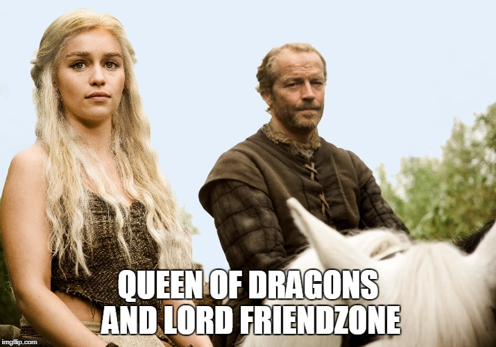 game of thrones | QUEEN OF DRAGONS AND LORD FRIENDZONE | image tagged in got,game of thrones,queen of dragons,danaerys targaryen,jorah mormont | made w/ Imgflip meme maker