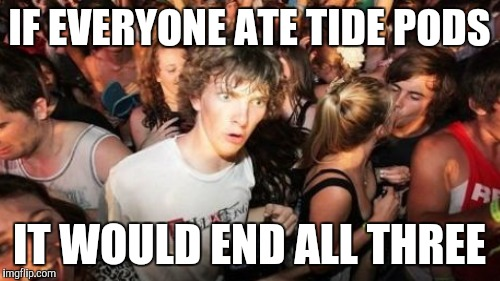 IF EVERYONE ATE TIDE PODS IT WOULD END ALL THREE | made w/ Imgflip meme maker