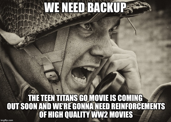 Me when I reálïze that teen titans go has a movie | WE NEED BACKUP THE TEEN TITANS GO MOVIE IS COMING OUT SOON AND WE'RE GONNA NEED REINFORCEMENTS OF HIGH QUALITY WW2 MOVIES | image tagged in ww2 us soldier yelling radio,teen titans go,ww2,radio | made w/ Imgflip meme maker