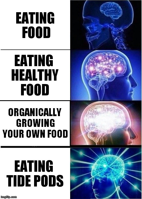 Why is this even happening? | EATING FOOD EATING HEALTHY FOOD ORGANICALLY GROWING YOUR OWN FOOD EATING TIDE PODS | image tagged in memes,expanding brain,tide pods,wtf | made w/ Imgflip meme maker