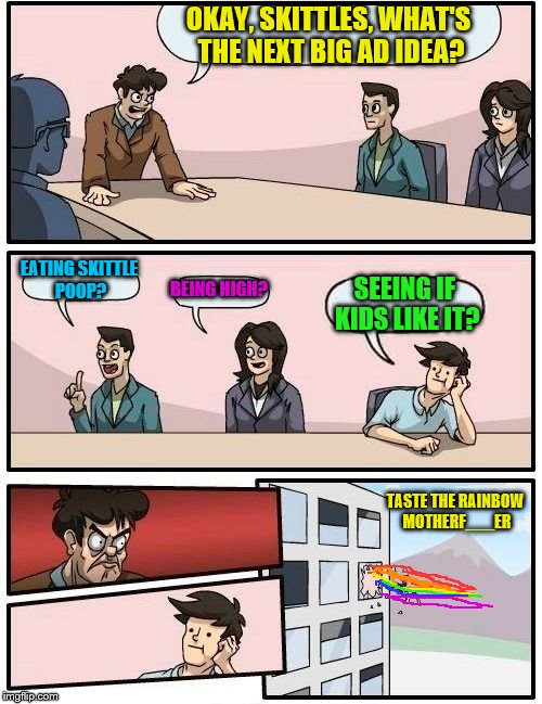 no one like yellow skittles | OKAY, SKITTLES, WHAT'S THE NEXT BIG AD IDEA? EATING SKITTLE POOP? BEING HIGH? SEEING IF KIDS LIKE IT? TASTE THE RAINBOW MOTHERF___ER | image tagged in memes,boardroom meeting suggestion,skittles | made w/ Imgflip meme maker