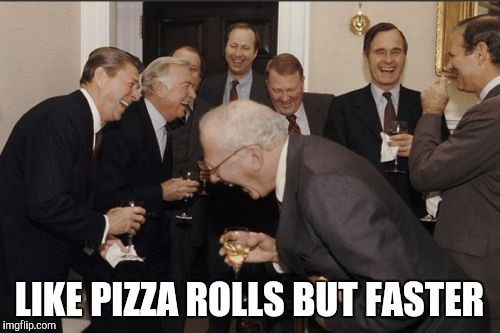 Laughing Men In Suits Meme | LIKE PIZZA ROLLS BUT FASTER | image tagged in memes,laughing men in suits | made w/ Imgflip meme maker