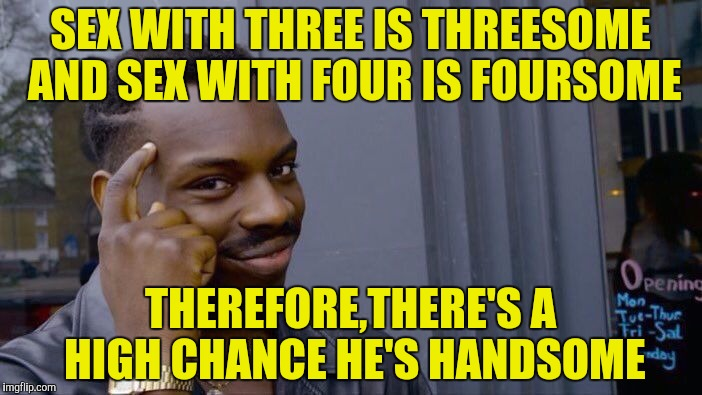 Roll Safe Think About It Meme | SEX WITH THREE IS THREESOME AND SEX WITH FOUR IS FOURSOME THEREFORE,THERE'S A HIGH CHANCE HE'S HANDSOME | image tagged in memes,roll safe think about it | made w/ Imgflip meme maker