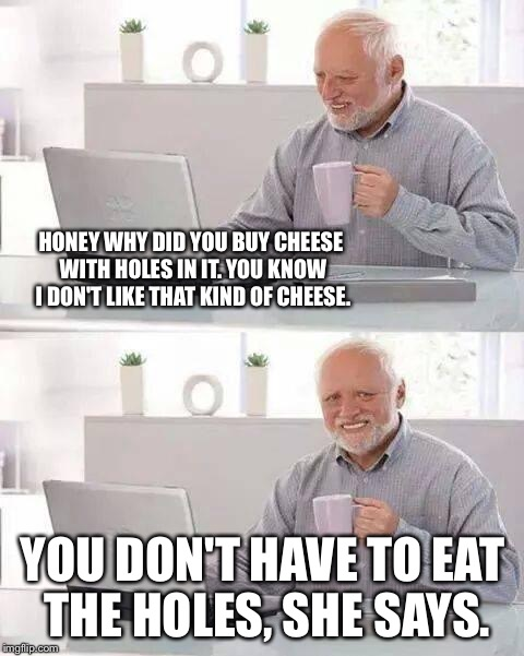Hide the Pain Harold Meme | HONEY WHY DID YOU BUY CHEESE WITH HOLES IN IT. YOU KNOW I DON'T LIKE THAT KIND OF CHEESE. YOU DON'T HAVE TO EAT THE HOLES, SHE SAYS. | image tagged in memes,hide the pain harold | made w/ Imgflip meme maker