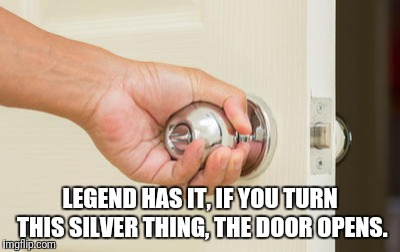 LEGEND HAS IT, IF YOU TURN THIS SILVER THING, THE DOOR OPENS. | made w/ Imgflip meme maker