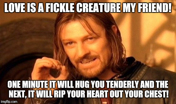 One Does Not Simply Meme | LOVE IS A FICKLE CREATURE MY FRIEND! ONE MINUTE IT WILL HUG YOU TENDERLY AND THE NEXT, IT WILL RIP YOUR HEART OUT YOUR CHEST! | image tagged in memes,one does not simply | made w/ Imgflip meme maker