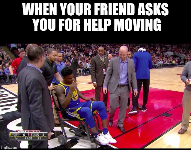 Jordan Bell wheelchair  | WHEN YOUR FRIEND ASKS YOU FOR HELP MOVING | image tagged in moving | made w/ Imgflip meme maker