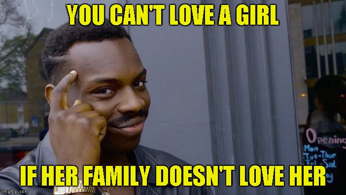 Roll Safe Think About It Meme | YOU CAN'T LOVE A GIRL IF HER FAMILY DOESN'T LOVE HER | image tagged in memes,roll safe think about it | made w/ Imgflip meme maker