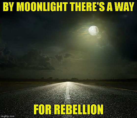 BY MOONLIGHT THERE'S A WAY FOR REBELLION | made w/ Imgflip meme maker