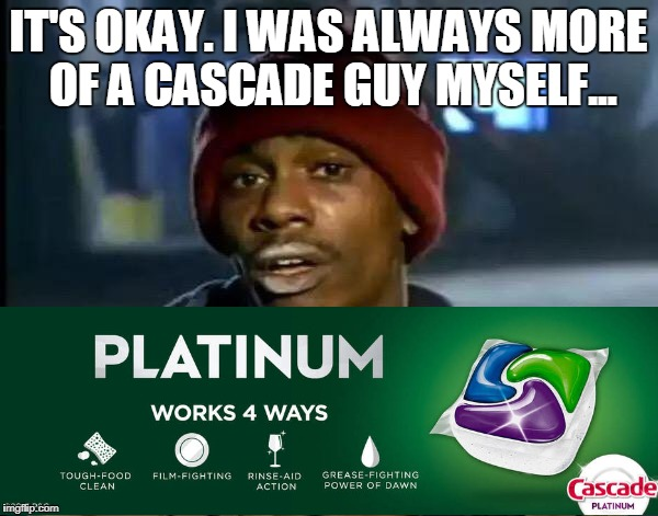 Y'all Got Any More Of That Meme | IT'S OKAY. I WAS ALWAYS MORE OF A CASCADE GUY MYSELF... | image tagged in memes,y'all got any more of that | made w/ Imgflip meme maker