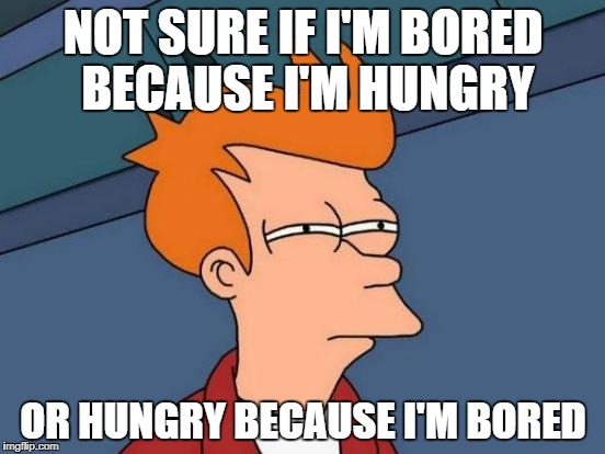 Either way, I'm bored and I'm hungry | NOT SURE IF I'M BORED BECAUSE I'M HUNGRY OR HUNGRY BECAUSE I'M BORED | image tagged in memes,futurama fry,dank memes,meanwhile in australia,funny,bad puns | made w/ Imgflip meme maker
