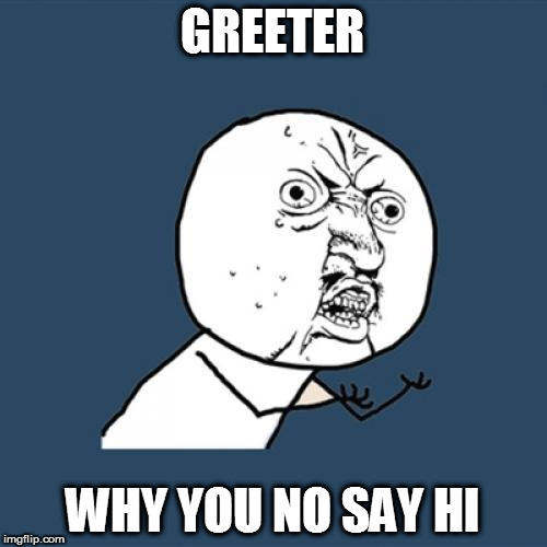 Y U No Meme | GREETER WHY YOU NO SAY HI | image tagged in memes,y u no | made w/ Imgflip meme maker