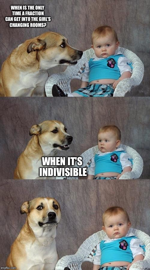 Dad Joke Dog Meme | WHEN IS THE ONLY TIME A FRACTION CAN GET INTO THE GIRL'S CHANGING ROOMS? WHEN IT'S INDIVISIBLE | image tagged in memes,dad joke dog | made w/ Imgflip meme maker