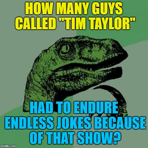 "Philosoraptor Meme | HOW MANY GUYS CALLED ""TIM TAYLOR"" HAD TO ENDURE ENDLESS JOKES BECAUSE OF THAT SHOW? 