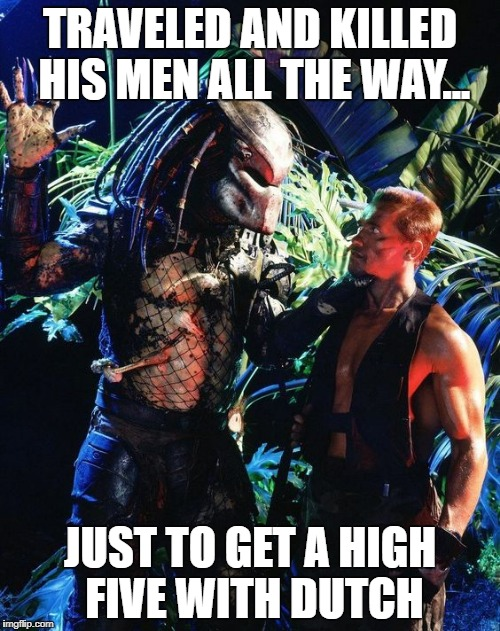 predator | TRAVELED AND KILLED HIS MEN ALL THE WAY... JUST TO GET A HIGH FIVE WITH DUTCH | image tagged in predator,arnold schwarzenegger,high five,meme | made w/ Imgflip meme maker