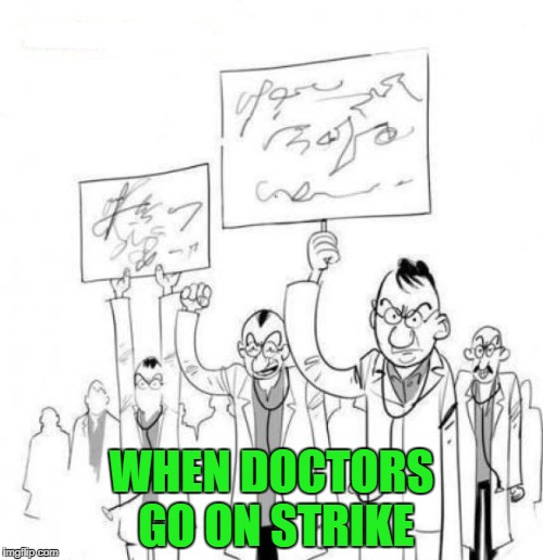 Now if we could only figure out what they want!!! | WHEN DOCTORS GO ON STRIKE | image tagged in doctor's strike,memes,comics,funny,doctors,bad handwriting | made w/ Imgflip meme maker