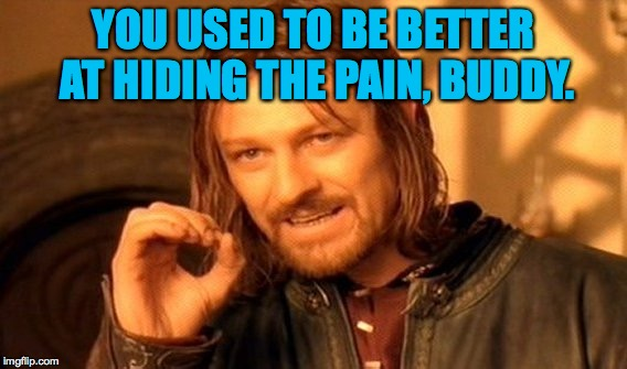 One Does Not Simply Meme | YOU USED TO BE BETTER AT HIDING THE PAIN, BUDDY. | image tagged in memes,one does not simply | made w/ Imgflip meme maker
