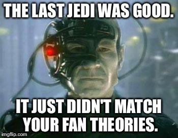 The Borg |  THE LAST JEDI WAS GOOD. IT JUST DIDN'T MATCH YOUR FAN THEORIES. | image tagged in the borg | made w/ Imgflip meme maker