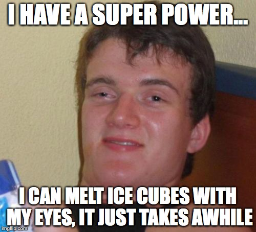 10 Guy Meme | I HAVE A SUPER POWER... I CAN MELT ICE CUBES WITH MY EYES, IT JUST TAKES AWHILE | image tagged in memes,10 guy | made w/ Imgflip meme maker