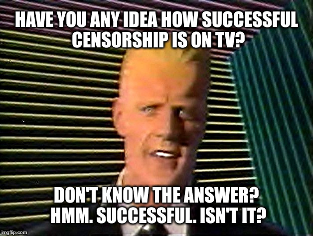Have you any idea how successful censorship is on TV? | HAVE YOU ANY IDEA HOW SUCCESSFUL CENSORSHIP IS ON TV? DON'T KNOW THE ANSWER? HMM. SUCCESSFUL. ISN'T IT? | image tagged in max headroom does it sc-sc-sc-scare you,censorship,tv | made w/ Imgflip meme maker
