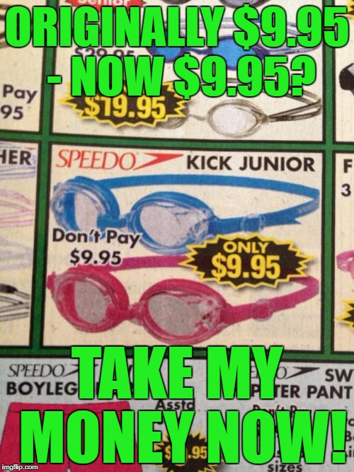 What a bargain! | ORIGINALLY $9.95 - NOW $9.95? TAKE MY MONEY NOW! | image tagged in what a bargain,ads,sales,typos,mistake,shut up and take my money | made w/ Imgflip meme maker