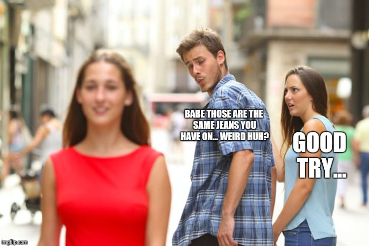 Distracted Boyfriend Meme | BABE THOSE ARE THE SAME JEANS YOU HAVE ON... WEIRD HUH? GOOD TRY... | image tagged in memes,distracted boyfriend | made w/ Imgflip meme maker