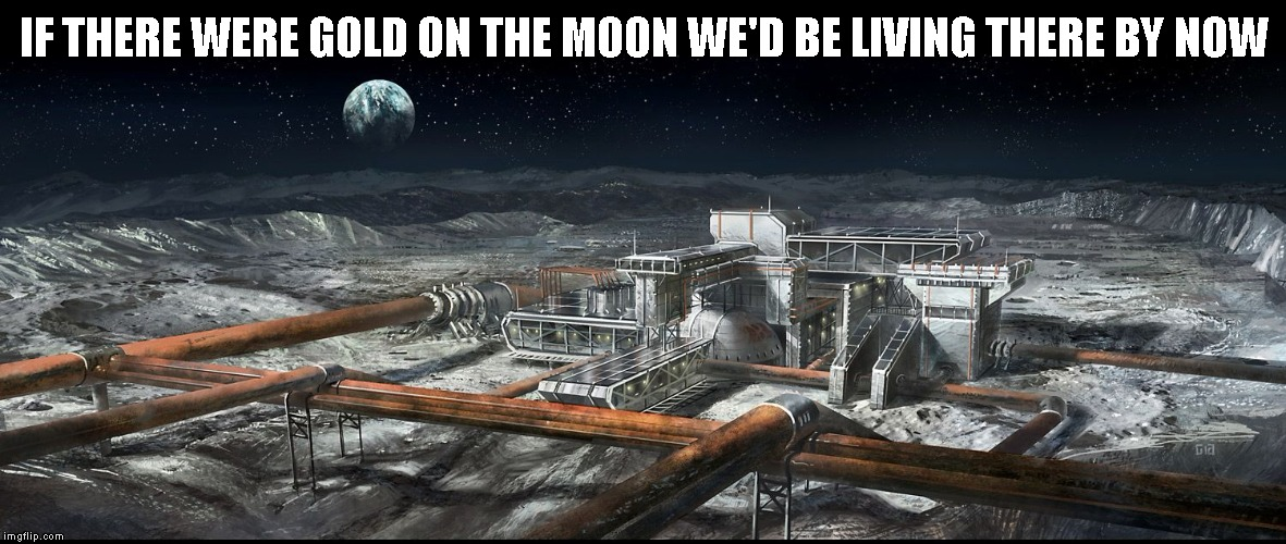 IF THERE WERE GOLD ON THE MOON WE'D BE LIVING THERE BY NOW | image tagged in moonbase | made w/ Imgflip meme maker