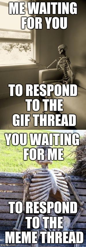It's gonna be awhile... | ME WAITING FOR YOU TO RESPOND TO THE MEME THREAD TO RESPOND TO THE GIF THREAD YOU WAITING FOR ME | image tagged in waiting skeleton,waiting,still waiting | made w/ Imgflip meme maker