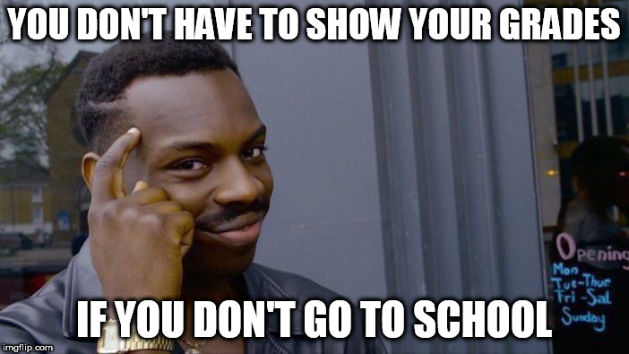 Roll Safe Think About It Meme | YOU DON'T HAVE TO SHOW YOUR GRADES IF YOU DON'T GO TO SCHOOL | image tagged in memes,roll safe think about it | made w/ Imgflip meme maker